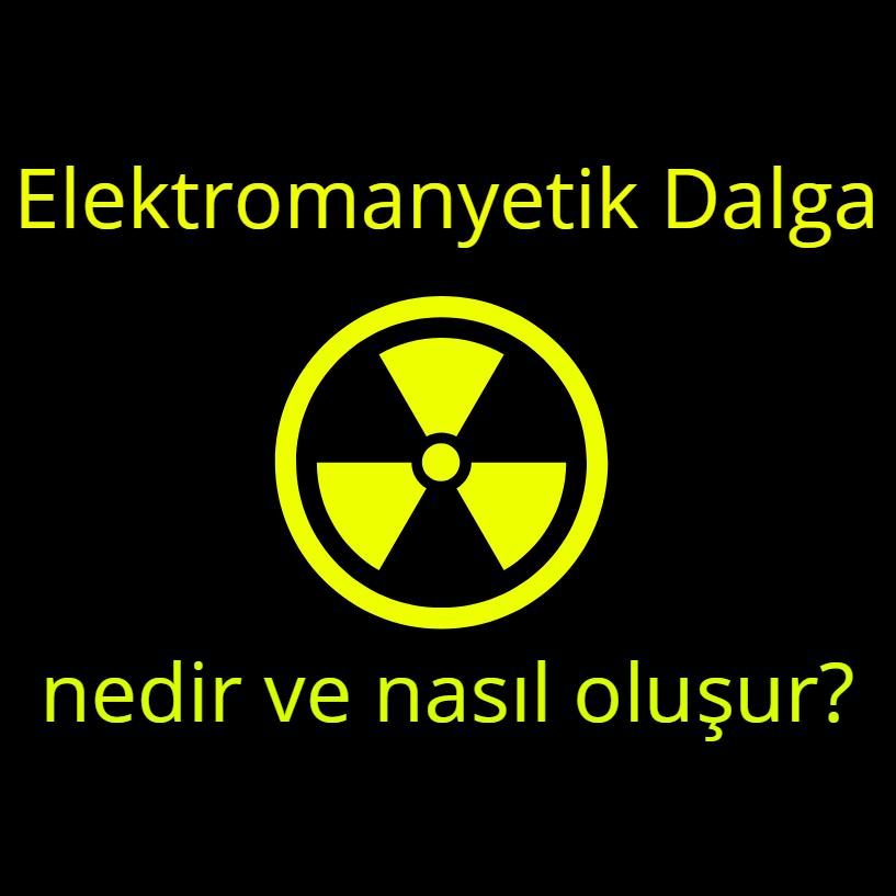 Elektromanyetik Dalga nedir ve nasıl oluşur?